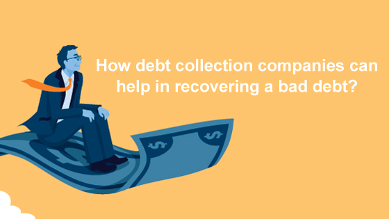 What is debt collection services and how debt collection companies can help in recovering a bad debt?