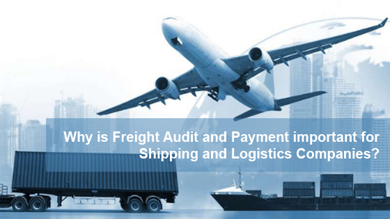 Why is Freight Audit and Payment important for Shipping and Logistics Companies?