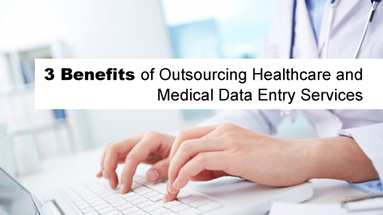 3 Benefits of Outsourcing Healthcare and Medical Data Entry Services