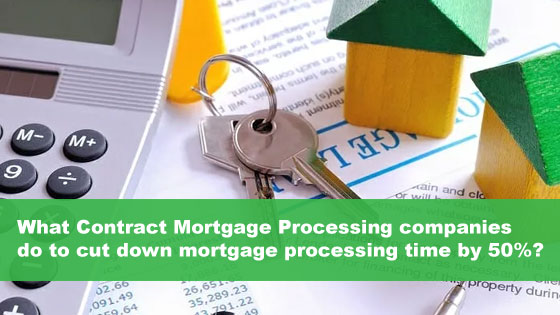 What Contract Mortgage Processing companies do to cut down mortgage processing time by 50%?