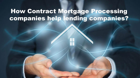 How Contract Mortgage Processing companies help lending companies?