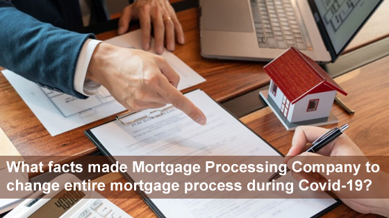 What facts made Mortgage Processing Company to change entire mortgage process during Covid-19?
