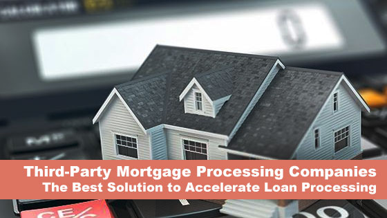 Third-Party Mortgage Processing Companies- The Best Solution to Accelerate Loan Processing