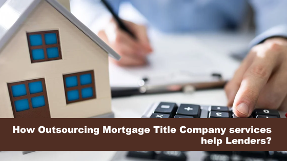How Outsourcing Mortgage Title Company services help Lenders?
