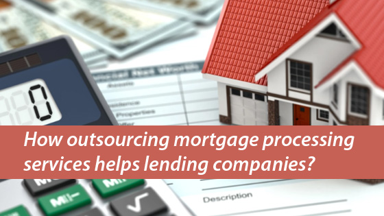 How outsourcing mortgage processing services helps lending companies?