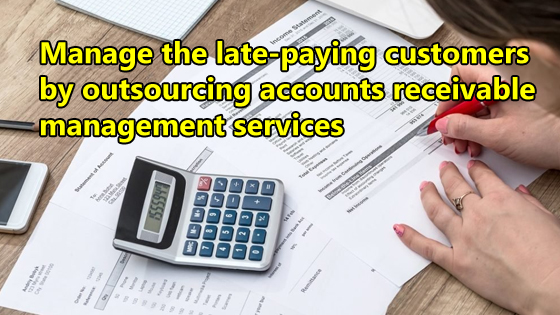 Manage the late-paying customers by outsourcing accounts receivable management services